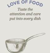 Love of Food, Taste the attention and care put into every dish